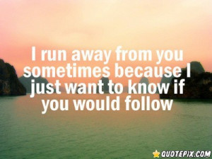 Want To Run Away Quotes I run away from you sometimes