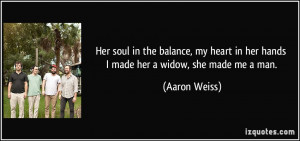 Her soul in the balance, my heart in her hands I made her a widow, she ...