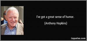 ve got a great sense of humor. - Anthony Hopkins