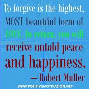 To forgive is the highest, most beautiful form of love. In return, you ...