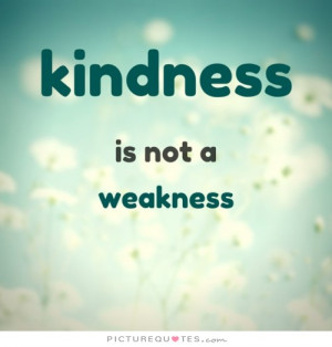 Kindness Quotes Weakness Quotes Be Kind Quotes