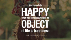 Men can only be happy when they do not assume that the object of life ...