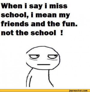 ... miss school, i mean my friends and the fun. not the school !,auto