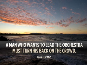 man who wants to lead the orchestra must turn his back on the crowd.