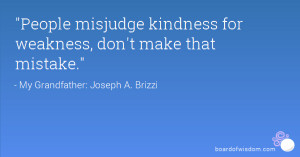 People misjudge kindness for weakness dont make that mistake.
