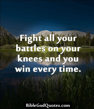 Fight all your battles on your knees and you win every time. http ...