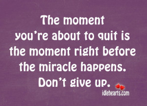 ... to quit is the moment right before the miracle happens. Don't give up