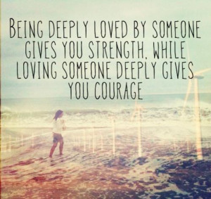 ... gives you strength while loving someone deeply gives you courage