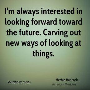 Herbie Hancock I 39 m always interested in looking forward toward the
