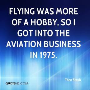 Theo Staub - Flying was more of a hobby, so I got into the aviation ...