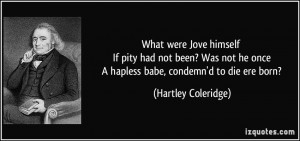 ... he once A hapless babe, condemn'd to die ere born? - Hartley Coleridge