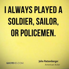 John Ratzenberger - I always played a soldier, sailor, or policemen.