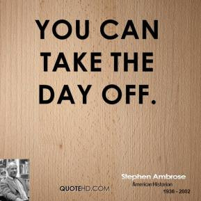 Stephen Ambrose - You can take the day off.