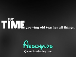 But time growing old teaches all things. – Aeschylus