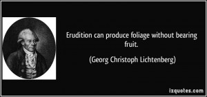 Erudition can produce foliage without bearing fruit Georg Christoph