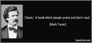 Classic.' A book which people praise and don't read. - Mark Twain