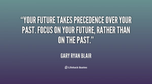 Your future takes precedence over your past. Focus on your future ...