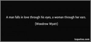 ... in love through his eyes, a woman through her ears. - Woodrow Wyatt