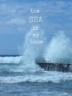 The sea is my home. More
