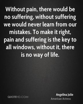 Without pain, there would be no suffering, without suffering we would ...