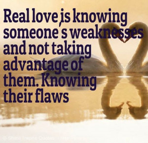 Real love is knowing someone's weaknesses and not taking advantage of ...