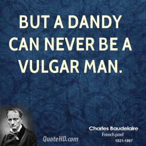 But a dandy can never be a vulgar man.