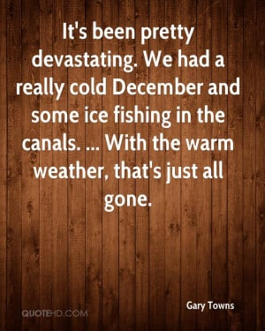 It's been pretty devastating. We had a really cold December and some ...