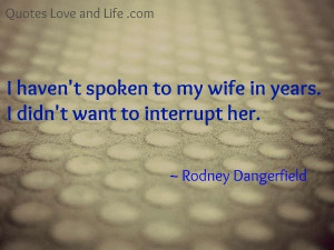 Marriage quotes i havent spoken to my wife rodney dangerfield