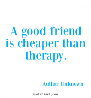 good friend is cheaper than therapy. Author Unknown famous friendship ...