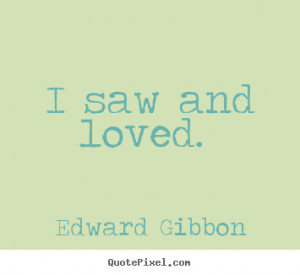 Edward Gibbon Quotes - I saw and loved.