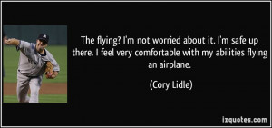 The flying? I'm not worried about it. I'm safe up there. I feel very ...