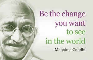 Be the Change - Mahatma Gandhi