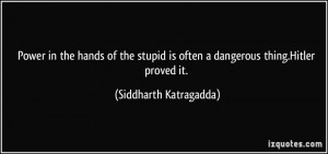 Power in the hands of the stupid is often a dangerous thing.Hitler ...