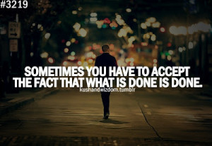 Sometimes you have to accept the fact that what is done is done .
