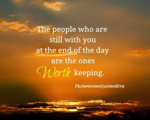 ... are still with you at the end of the day are the ones worth keeping