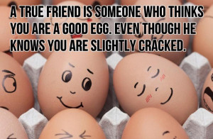 ... Friend Is Someone Who Thinks You Are A Good Egg ~ Friendship Quote