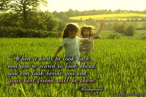 """... can look beside you and your best friend will be there."""" ~ Unknown"""