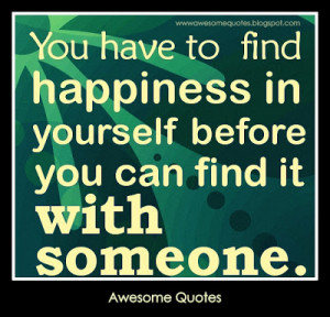 happiness-quotes-You-have-to-find-happiness-in-yourself-before-you-can ...