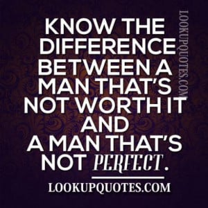 ... Between A Man That's Not Worth It And A Man That's Not Perfect