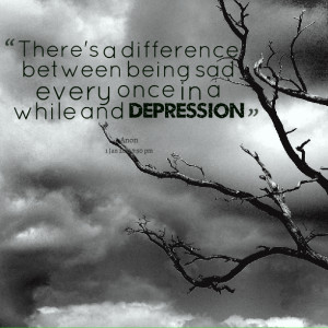 Quotes Picture: there's a difference between being sad every once in a ...
