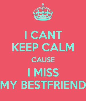 CANT KEEP CALM CAUSE I MISS MY BESTFRIEND