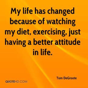 My life has changed because of watching my diet, exercising, just ...