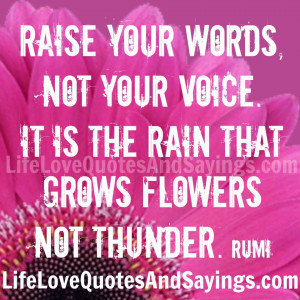 Raise your words, not your voice. It is the rain that grows flowers ...