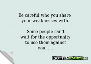 be careful who you share your weaknesses with some people can t