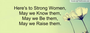 Here's to Strong Women,May we Know them, May we Be them,May we Raise ...