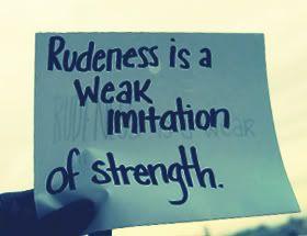 Rudeness Is A Weak Imitation Of Strength