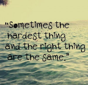 Sometime the harderst thing and the right thing are the same
