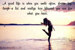 good life is when you smile oftendream big laugh a lot and realize ...
