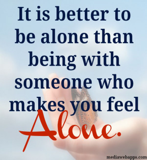 It is better to be alone than being with someone who makes you feel ...