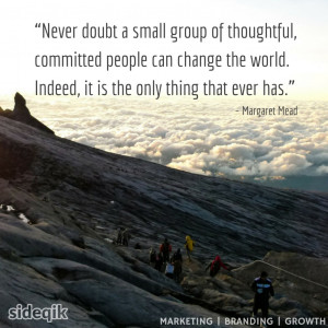 small group of thoughtful, committed people can change the world ...